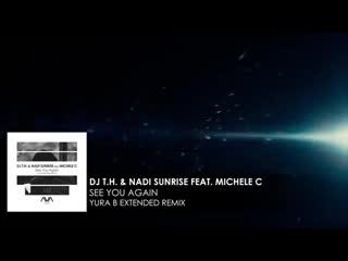 DJ T.H. & Nadi Sunrise featuring Michele C - See You Again (Yura B Extended Remix)