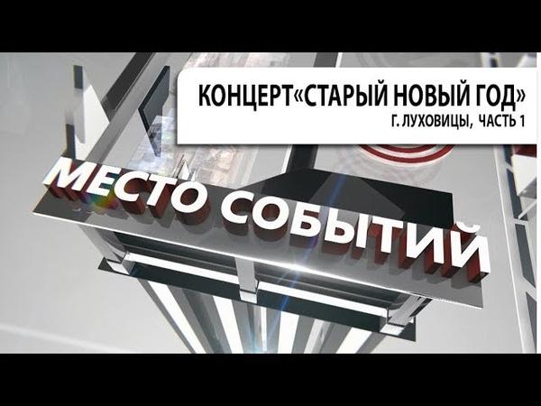 Передача МЕСТО СОБЫТИЙ Концерт Старый Новый год г Луховицы часть 1