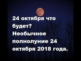 24 октября что будет? Необычное полнолуние 24 октября 2018 года.