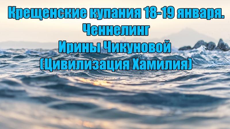 Крещенские купания 18-19 января. Ченнелинг Ирины Чикуновой (Цивилизация Хамилия)