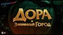 Дора и затерянный город / Dora and the Lost City of Gold - трейлер №2 дубляж