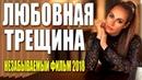 Фильм из реальной жизни ** ЛЮБОВНАЯ ТРЕЩИНА ** Русские мелодрамы 2018 новинки HD 1080P