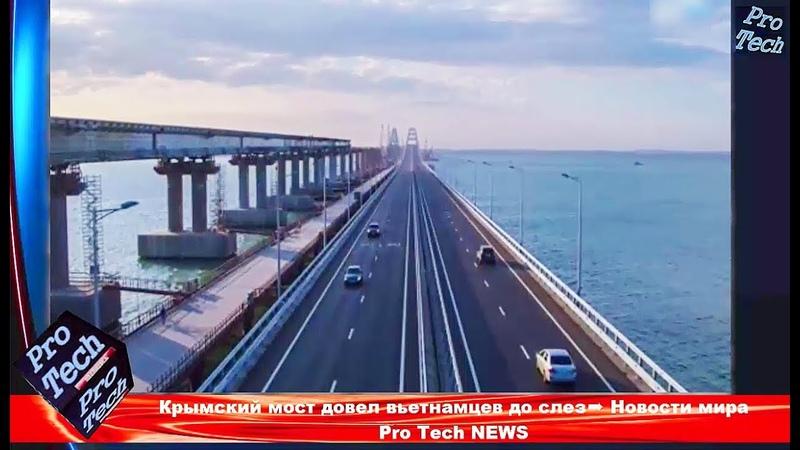 Крымский мост довел вьетнамцев до слез➨ Новости мира Pro Tech NEWS