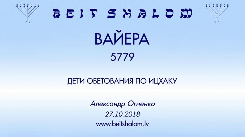 «ВАЙЕРА» 5779 «ДЕТИ ОБЕТОВАНИЯ ПО ИЦХАКУ» А.Огиенко (27.10.2018)