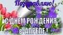 Поздравления с Днем рождения в АПРЕЛЕ 🌹Супер видео поздравление весной красивая видео открытка