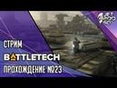 BATTLETECH игра от Harebrained и Paradox СТРИМ Полное прохождение на русском с JetPOD90 день №23