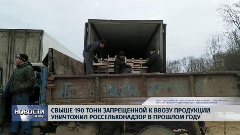 Новости Псков 22 01 2019 Свыше 190 тонн запрещенной продукции уничтожил Россельхознадзор 2018 году