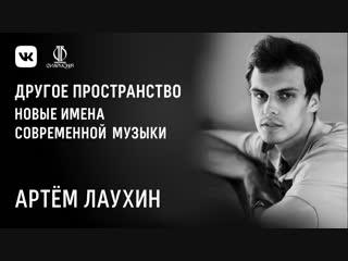 Артём Лаухин. Новые имена современной академической музыки