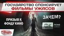 Государство спонсирует фильмы ужасов - ЗАЧЕМ!