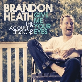 Brandon Heath альбом Give Me Your Eyes (The Acoustic Sessions)