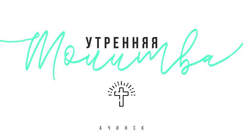 Утренняя молитва 18.02.19 l Церковь прославления Ачинск