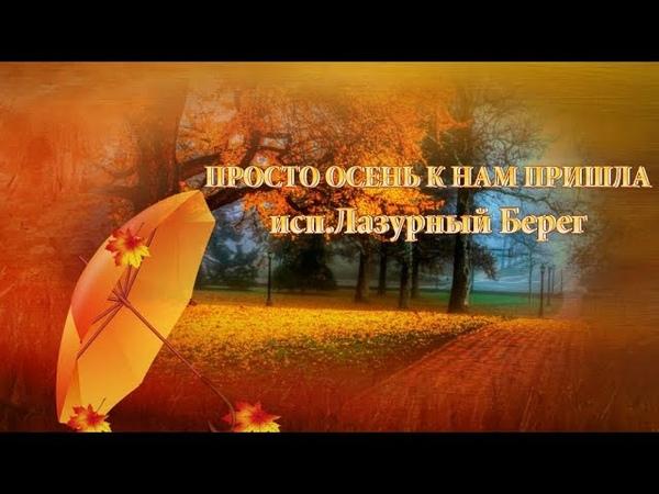 ПРОСТО ОСЕНЬ К НАМ ПРИШЛА в исп.ЛАЗУРНЫЙ БЕРЕГ