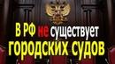 В РФ нет судов! В том числе городских! (Часть 1) [01.08.2018]
