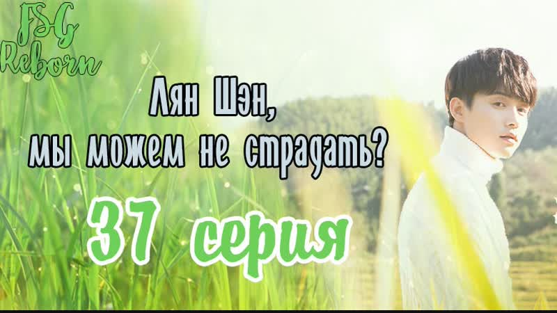 [Fsg Reborn] Лян Шэн, мы можем не страдать| All Out Of Love - 37 серия