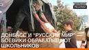 Донбасс и «русский мир» — боевики обрабатывают школьников Донбасc.Реалии