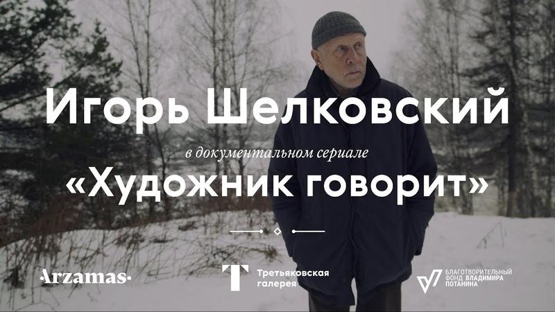 ИГОРЬ ШЕЛКОВСКИЙ. Документальный сериал Художник говорит