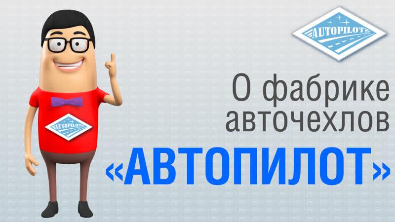 АВТОПИЛОТ - первый российский производитель чехлов на автомобили по оригинальным лекалам авто производителей
