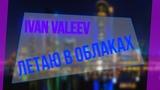 IVAN VALEEV - Летаю в облаках (Music video)