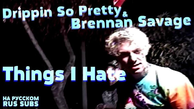 Drippin So Pretty Brennan Savage - Things I Hate на русском (Перевод, RUS SUBS) Lyrics