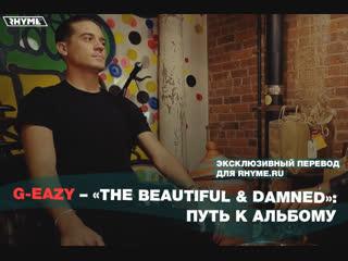 G-eazy – «the beautiful & damned»: путь к альбому (переведено сайтом rhyme.ru)