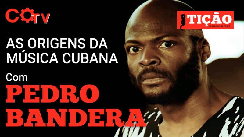 Tição, Programa de Preto nº40 As Origens da Música Cubana, com Pedro Bandeira, músico cubano