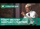 Роберт Мюллер завершил следствие о вмешательстве России в выборы США СОБЫТИЯ ДНЯ ФАН ТВ