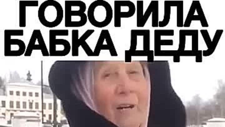 Говорила бабка деду))