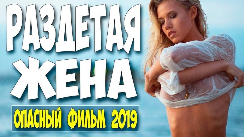 ЛУЧШАЯ ПРЕМЬЕРА 2019 РАЗДЕТАЯ ЖЕНА Русские мелодрамы 2019 новинки HD