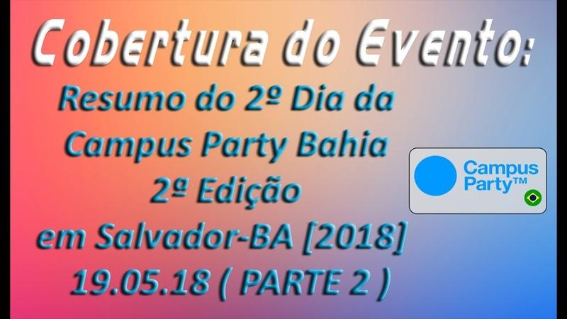 Cobertura de Eventos - Resumo do 3º Dia Campus Party Bahia 2ª Edição em SSA-BA [2018] 19.05.18 (P 2)