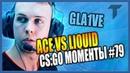 GLA1VE ACE vs LIQUID CS GO ЛУЧШИЕ МОМЕНТЫ 79