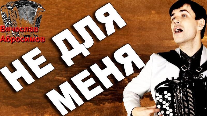 НЕ ДЛЯ МЕНЯ под баян поет Вячеслав Абросимов