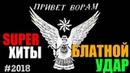 БЛАТНОЙ УДАР - ПРИВЕТ ВОРАМ! СУПЕР СБОРНИК ШАНСОНА 2018