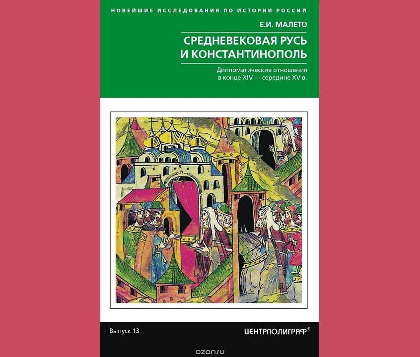 Малето Е.И. Средневековая Русь и Константинополь. Дипотношения в конце XIV - середине ХV в. (2018)
