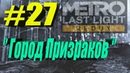 Metro: Last Light Redux►Прохождение►Часть № 27►'' Город Призраков ''.