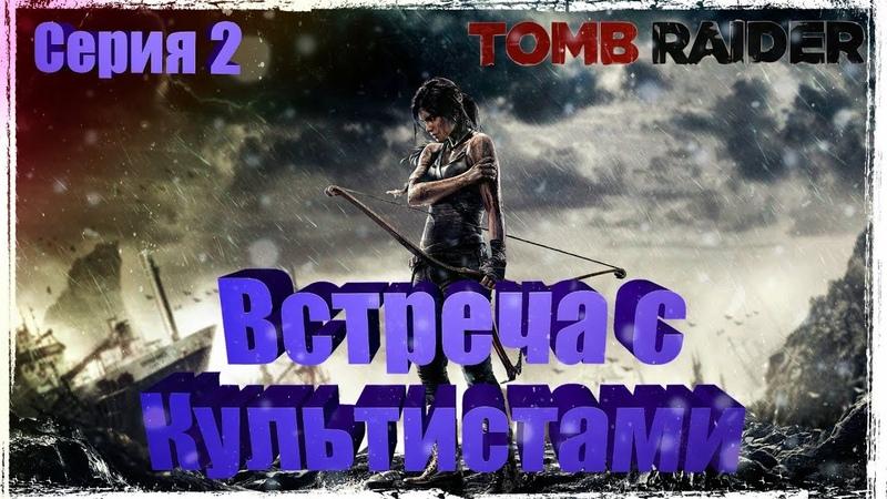 Прохождение Tomb Raider [2013] — [Серия 2] ► Встреча с Культистами