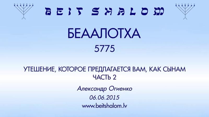 «БЕhААЛОТХА» 5775 ч. 2 «УТЕШЕНИЕ, КОТОРОЕ ПРЕДЛАГАЕТСЯ ВАМ, КАК СЫНАМ» А.Огиенко (06.06.2015)