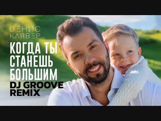 Премьера клипа! Денис Клявер — Когда ты станешь большим (DJ Groove Remix)