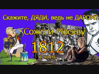 Скажите, ДЯДИ, ведь не ДАРОМ? Сожгли МОСКВУ.1812.1 часть.