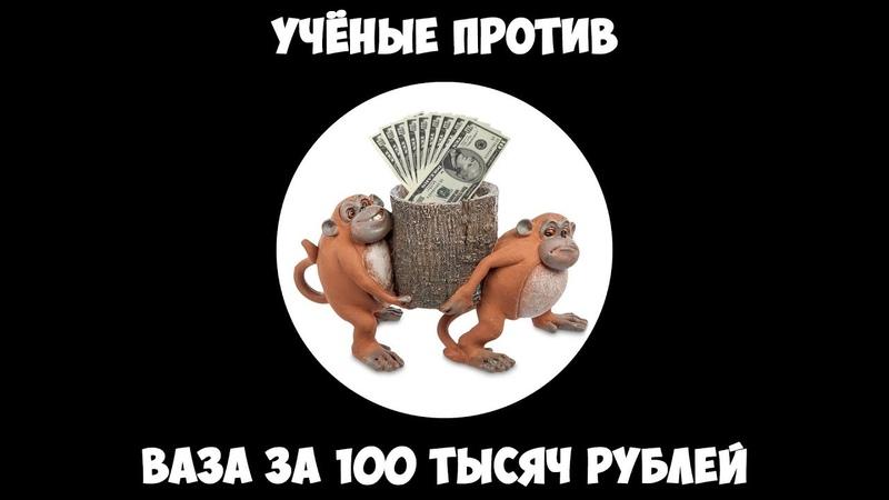 Учёные против - Ваза за 100 тысяч рублей.