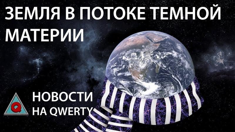 Земля окутана темной материей?! Главное на QWERTY