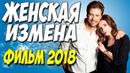 Фильм возбудил женщин! ЖЕНСКАЯ ИЗМЕНА Русские мелодрамы 2018 новинки HD 1080P