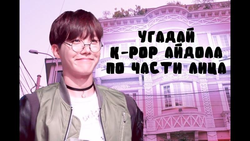 УГАДАЙ K-POP АЙДОЛА ПО ЧАСТИ ЛИЦА : BOY VERSION / J_C
