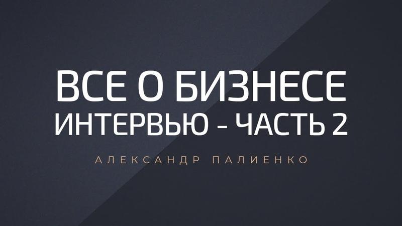 Все о бизнесе (часть 2). Интервью с Александром Палиенко.