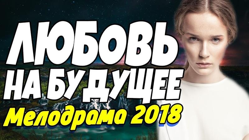 Семейная ПРЕМЬЕРА 2018 - ЛЮБОВЬ НА БУДУЩЕЕ / Русские мелодрамы 2018 новинки, фильмы и кино HD