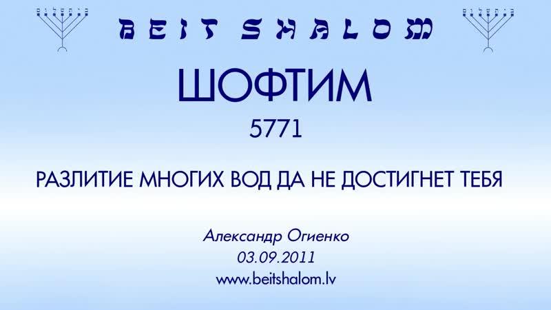 «ШОФТИМ» 5771 «РАЗЛИТИЕ МНОГИХ ВОД ДА НЕ ДОСТИГНЕТ ТЕБЯ» А.Огиенко (03.09.2011)