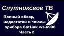 Полный обзор недостатки и плюсы прибора SatLink ws 6906 Ч2
