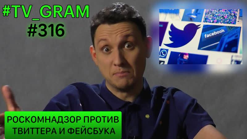 TV_GRAM 316 (РОСКОМНАДЗОР ПРОТИВ ТВИТТЕРА И ФЕЙСБУКА)