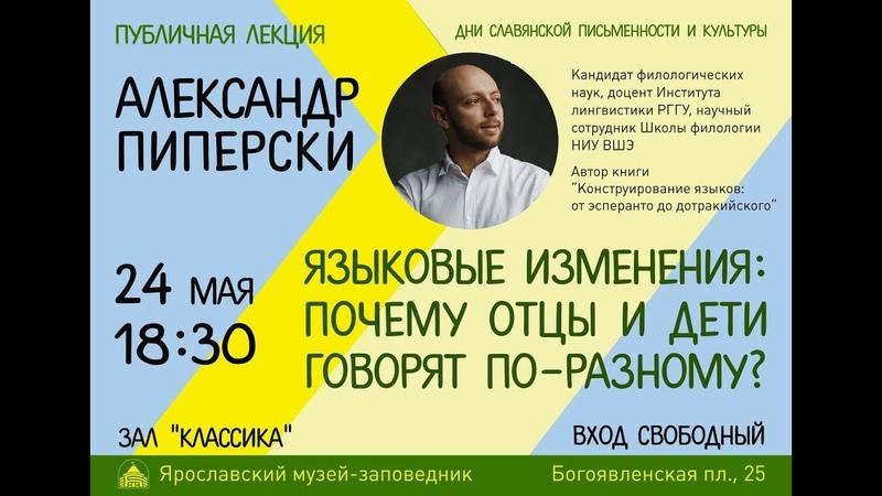 Александр Пиперски. Публичная лекция «Языковые изменения почему отцы и дети говорят по-разному»