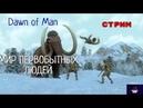 СТРИМ! Dawn of Man.ПЕРВОБЫТНАЯ ЖИЗНЬ ЧЕЛОВЕКА.ПАЛЕОЛИТ!
