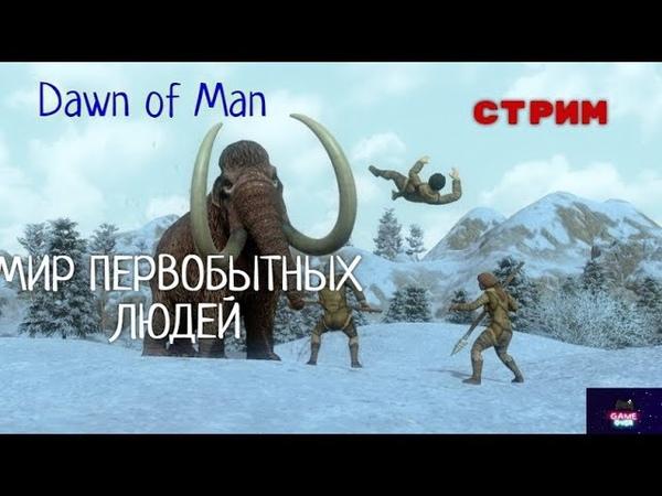 СТРИМ Dawn of Man ПЕРВОБЫТНАЯ ЖИЗНЬ ЧЕЛОВЕКА ПАЛЕОЛИТ